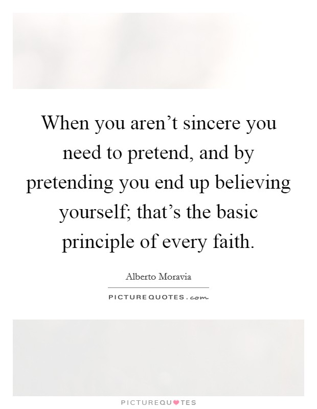 When you aren't sincere you need to pretend, and by pretending you end up believing yourself; that's the basic principle of every faith Picture Quote #1