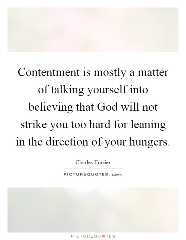 Contentment is mostly a matter of talking yourself into believing that God will not strike you too hard for leaning in the direction of your hungers Picture Quote #1