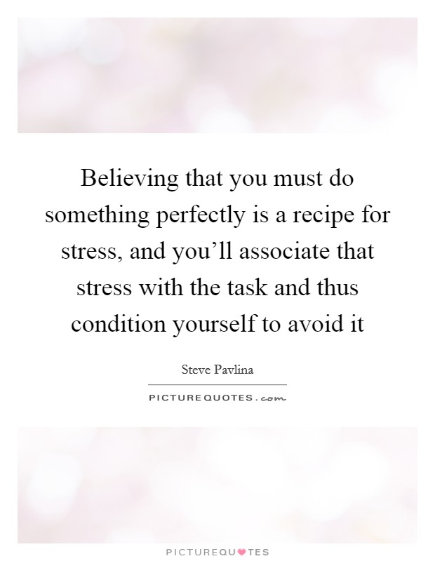 Believing that you must do something perfectly is a recipe for stress, and you'll associate that stress with the task and thus condition yourself to avoid it Picture Quote #1