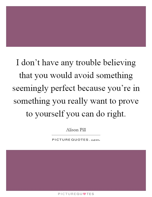 I don't have any trouble believing that you would avoid something seemingly perfect because you're in something you really want to prove to yourself you can do right Picture Quote #1