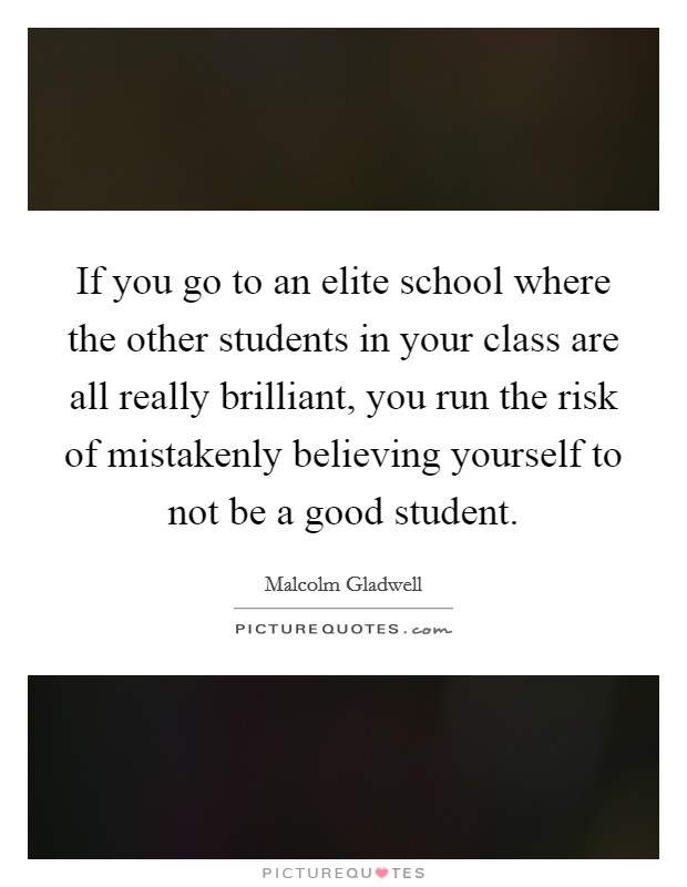 If you go to an elite school where the other students in your class are all really brilliant, you run the risk of mistakenly believing yourself to not be a good student Picture Quote #1