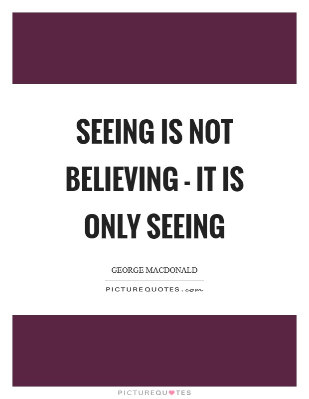 Seeing is not believing - it is only seeing Picture Quote #1