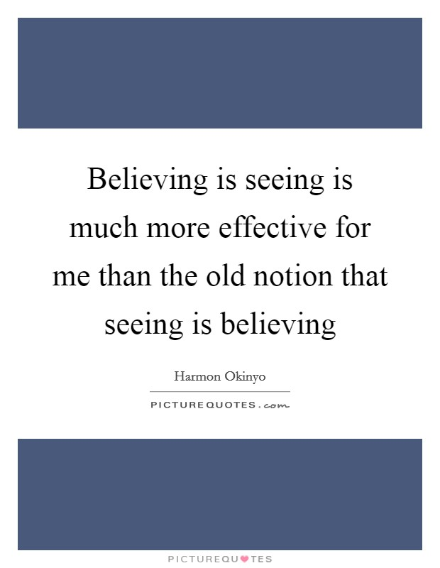 Believing is seeing is much more effective for me than the old notion that seeing is believing Picture Quote #1