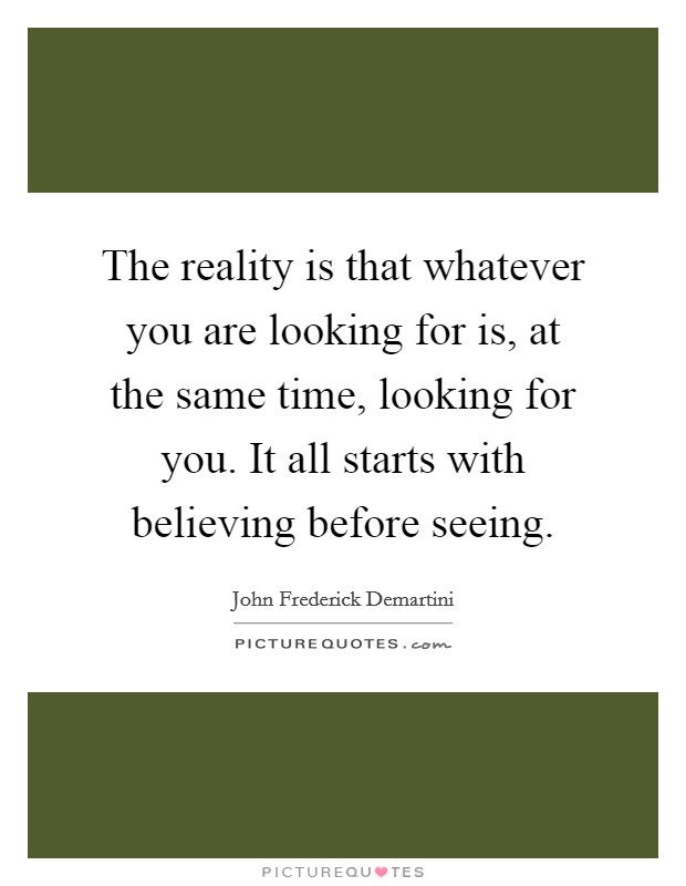 The reality is that whatever you are looking for is, at the same time, looking for you. It all starts with believing before seeing Picture Quote #1