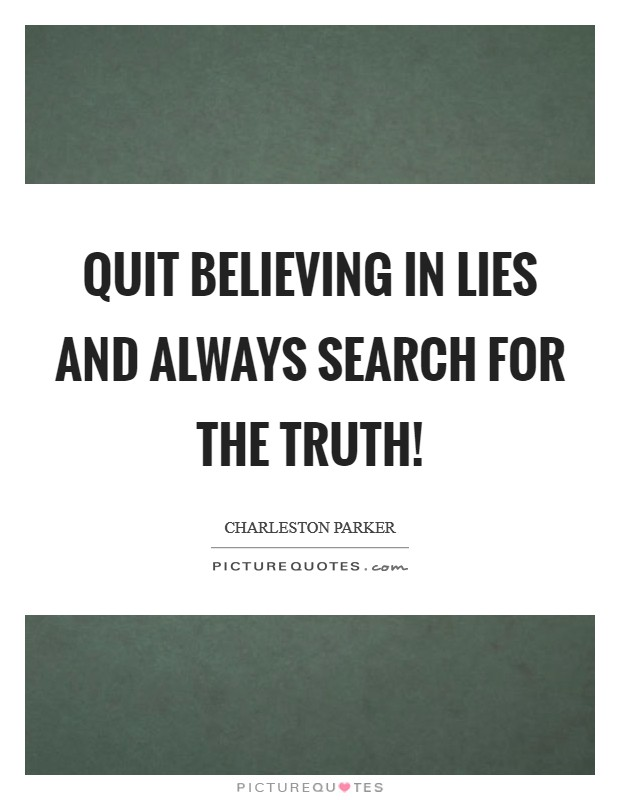Quit Believing in Lies and Always Search For the Truth! Picture Quote #1