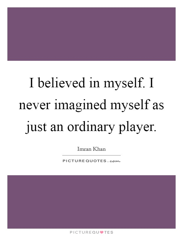 I believed in myself. I never imagined myself as just an ordinary player. Picture Quote #1