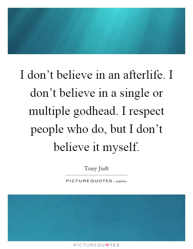 I don't believe in an afterlife. I don't believe in a single or multiple godhead. I respect people who do, but I don't believe it myself Picture Quote #1