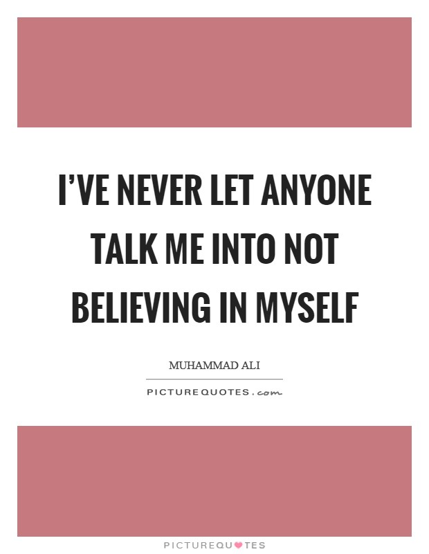 I've never let anyone talk me into not believing in myself Picture Quote #1