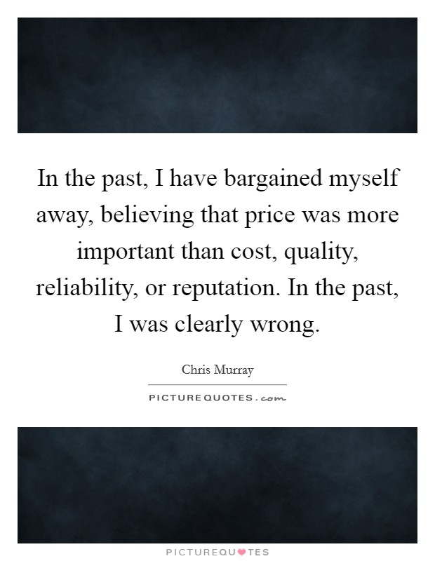 In the past, I have bargained myself away, believing that price was more important than cost, quality, reliability, or reputation. In the past, I was clearly wrong Picture Quote #1