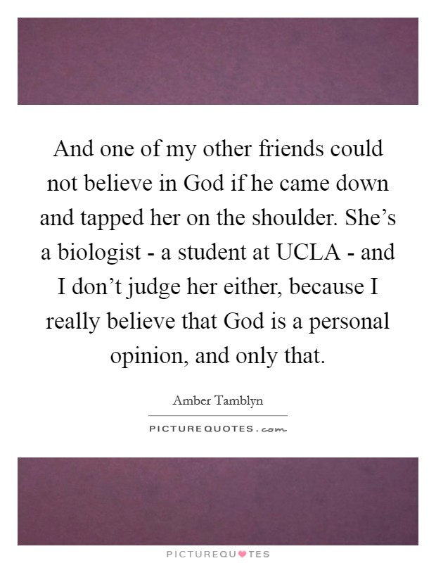 And one of my other friends could not believe in God if he came down and tapped her on the shoulder. She's a biologist - a student at UCLA - and I don't judge her either, because I really believe that God is a personal opinion, and only that Picture Quote #1