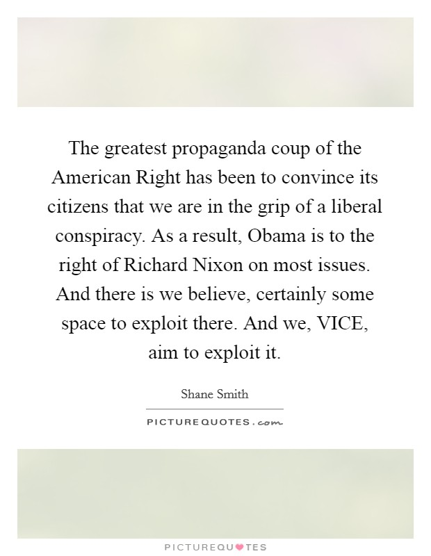 The greatest propaganda coup of the American Right has been to convince its citizens that we are in the grip of a liberal conspiracy. As a result, Obama is to the right of Richard Nixon on most issues. And there is we believe, certainly some space to exploit there. And we, VICE, aim to exploit it Picture Quote #1
