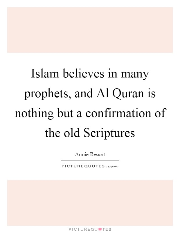 Islam believes in many prophets, and Al Quran is nothing but a confirmation of the old Scriptures Picture Quote #1