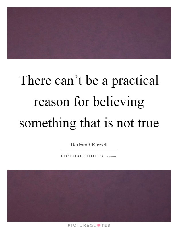 There can't be a practical reason for believing something that is not true Picture Quote #1