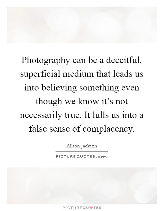 Photography can be a deceitful, superficial medium that leads us into believing something even though we know it's not necessarily true. It lulls us into a false sense of complacency Picture Quote #1