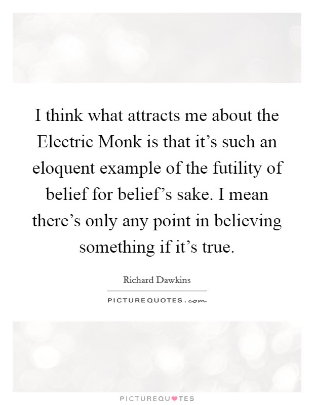 I think what attracts me about the Electric Monk is that it's such an eloquent example of the futility of belief for belief's sake. I mean there's only any point in believing something if it's true Picture Quote #1