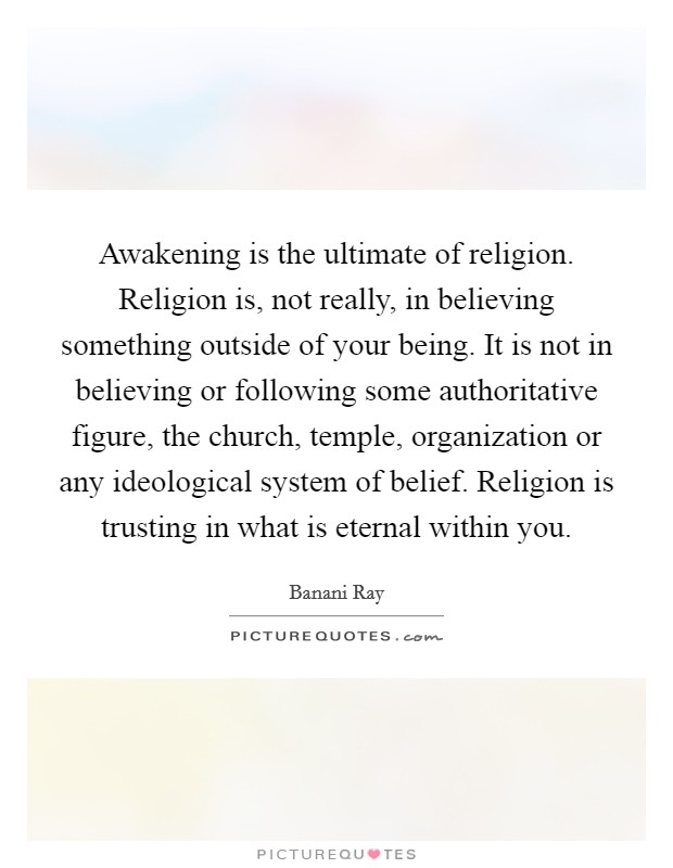 Awakening is the ultimate of religion. Religion is, not really, in believing something outside of your being. It is not in believing or following some authoritative figure, the church, temple, organization or any ideological system of belief. Religion is trusting in what is eternal within you Picture Quote #1