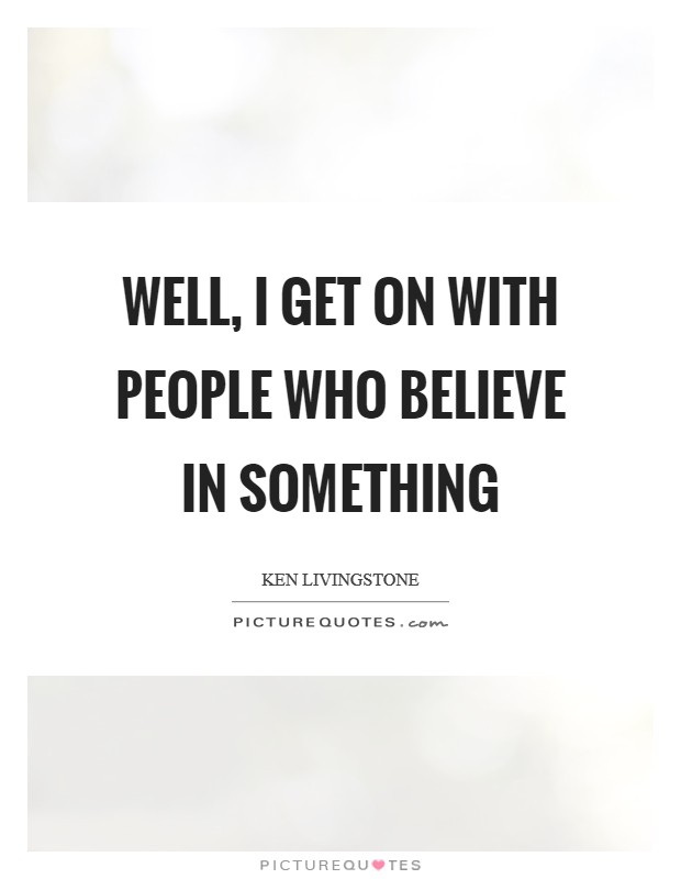 Well, I get on with people who believe in something Picture Quote #1