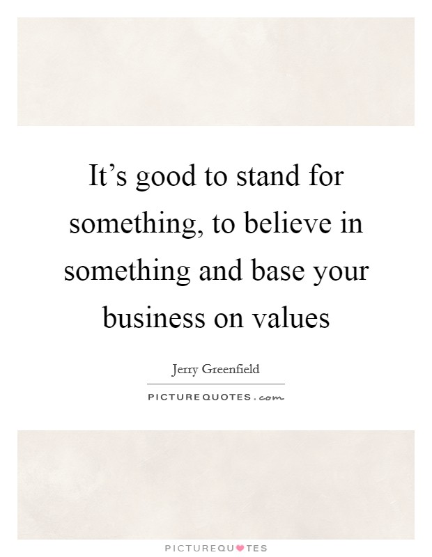 It's good to stand for something, to believe in something and base your business on values Picture Quote #1