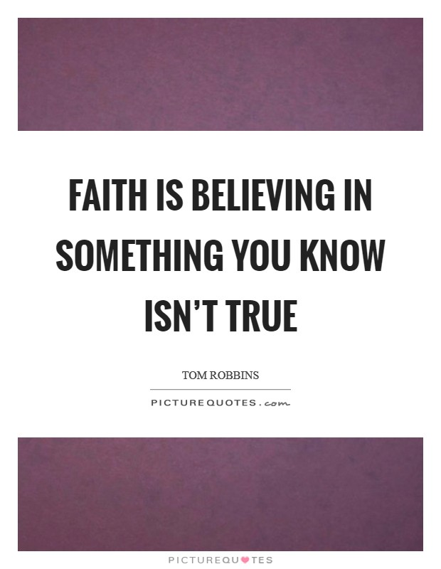 Faith is believing in something you know isn't true Picture Quote #1