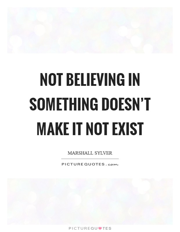 Not believing in something doesn't make it not exist Picture Quote #1