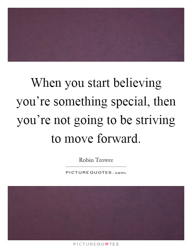When you start believing you're something special, then you're not going to be striving to move forward Picture Quote #1