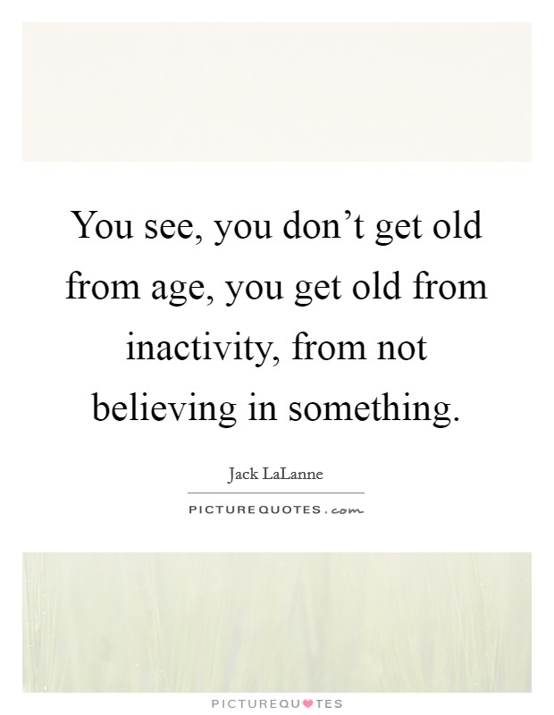 You see, you don't get old from age, you get old from inactivity, from not believing in something Picture Quote #1
