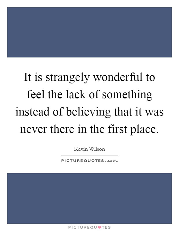 It is strangely wonderful to feel the lack of something instead of believing that it was never there in the first place Picture Quote #1