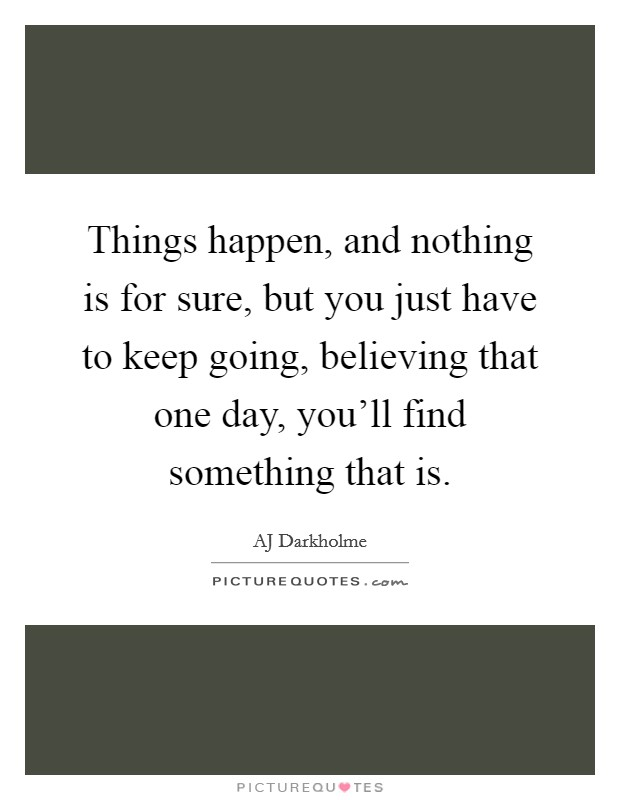 Things happen, and nothing is for sure, but you just have to keep going, believing that one day, you'll find something that is Picture Quote #1