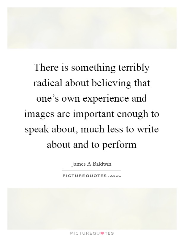 There is something terribly radical about believing that one's own experience and images are important enough to speak about, much less to write about and to perform Picture Quote #1