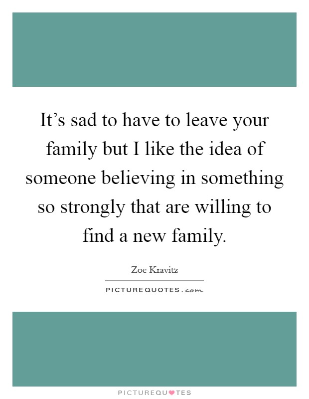 It's sad to have to leave your family but I like the idea of someone believing in something so strongly that are willing to find a new family Picture Quote #1