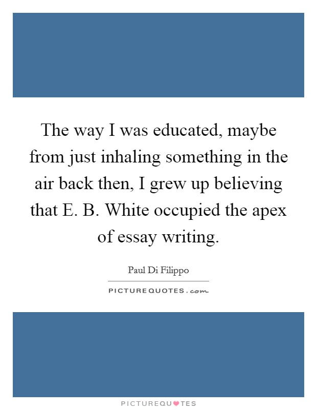 The way I was educated, maybe from just inhaling something in the air back then, I grew up believing that E. B. White occupied the apex of essay writing Picture Quote #1