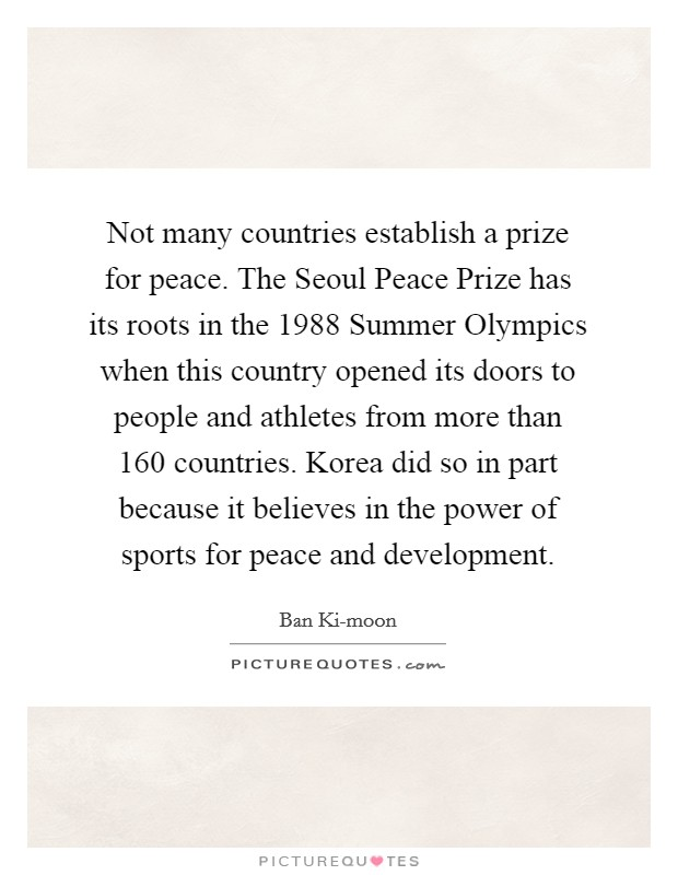 Not many countries establish a prize for peace. The Seoul Peace Prize has its roots in the 1988 Summer Olympics when this country opened its doors to people and athletes from more than 160 countries. Korea did so in part because it believes in the power of sports for peace and development Picture Quote #1