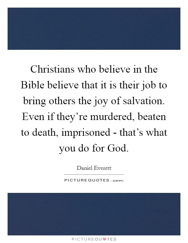 Christians who believe in the Bible believe that it is their job to bring others the joy of salvation. Even if they're murdered, beaten to death, imprisoned - that's what you do for God Picture Quote #1