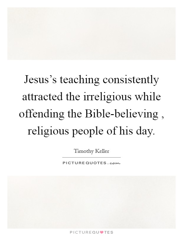 Jesus's teaching consistently attracted the irreligious while offending the Bible-believing , religious people of his day. Picture Quote #1