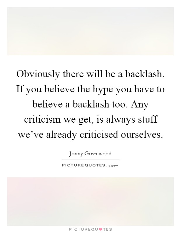 Obviously there will be a backlash. If you believe the hype you have to believe a backlash too. Any criticism we get, is always stuff we've already criticised ourselves Picture Quote #1