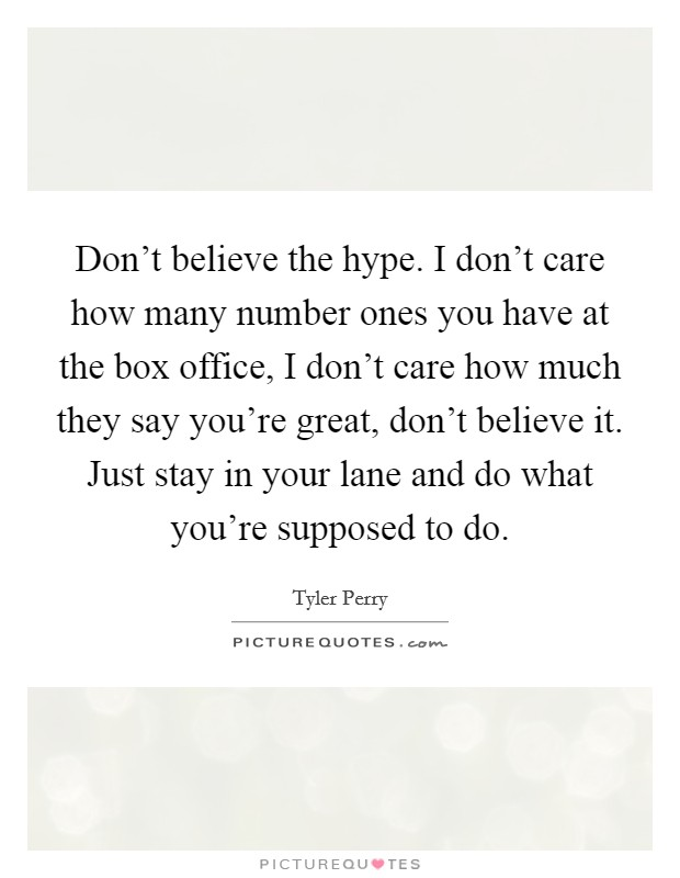 Don't believe the hype. I don't care how many number ones you have at the box office, I don't care how much they say you're great, don't believe it. Just stay in your lane and do what you're supposed to do Picture Quote #1