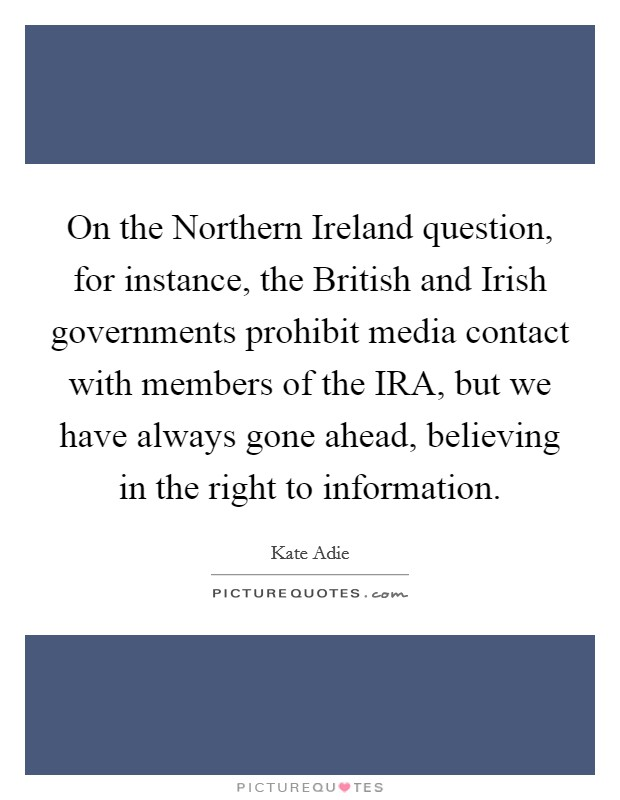 On the Northern Ireland question, for instance, the British and Irish governments prohibit media contact with members of the IRA, but we have always gone ahead, believing in the right to information Picture Quote #1