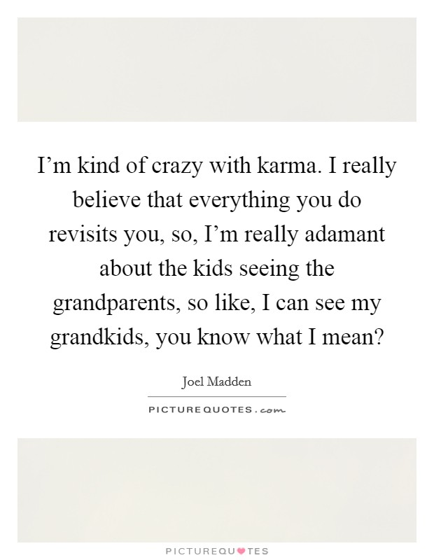 I'm kind of crazy with karma. I really believe that everything you do revisits you, so, I'm really adamant about the kids seeing the grandparents, so like, I can see my grandkids, you know what I mean? Picture Quote #1