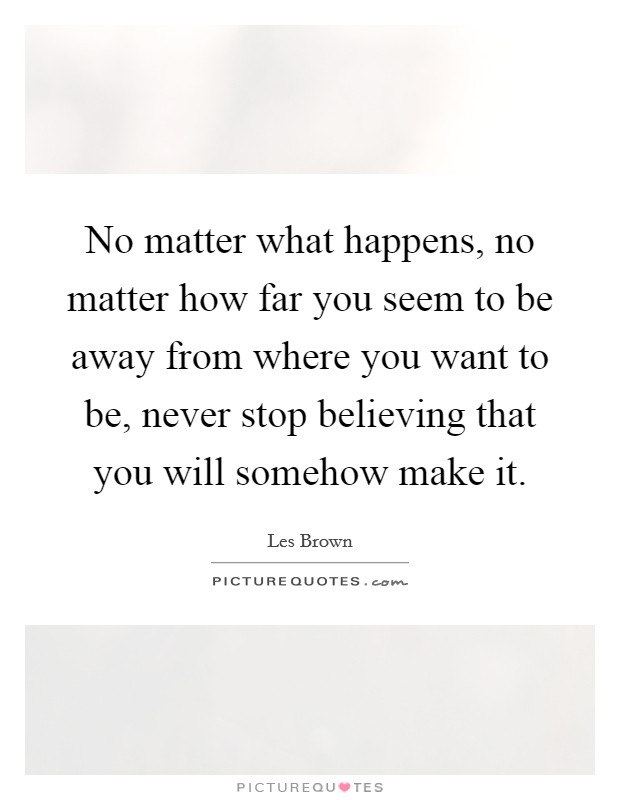No matter what happens, no matter how far you seem to be away from where you want to be, never stop believing that you will somehow make it Picture Quote #1