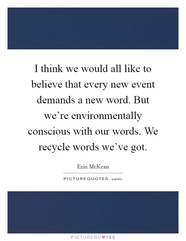 I think we would all like to believe that every new event demands a new word. But we're environmentally conscious with our words. We recycle words we've got Picture Quote #1