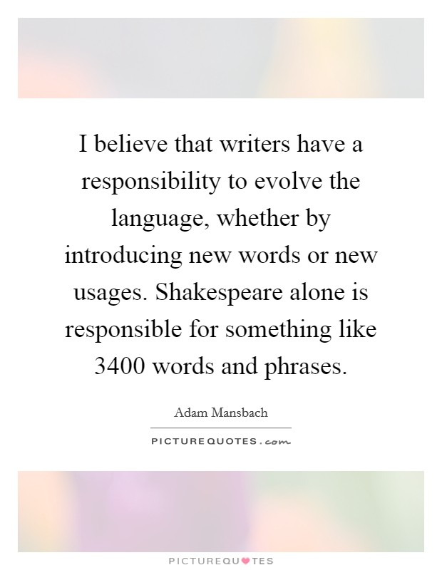I believe that writers have a responsibility to evolve the language, whether by introducing new words or new usages. Shakespeare alone is responsible for something like 3400 words and phrases Picture Quote #1