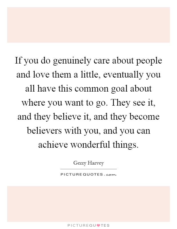 If you do genuinely care about people and love them a little, eventually you all have this common goal about where you want to go. They see it, and they believe it, and they become believers with you, and you can achieve wonderful things Picture Quote #1