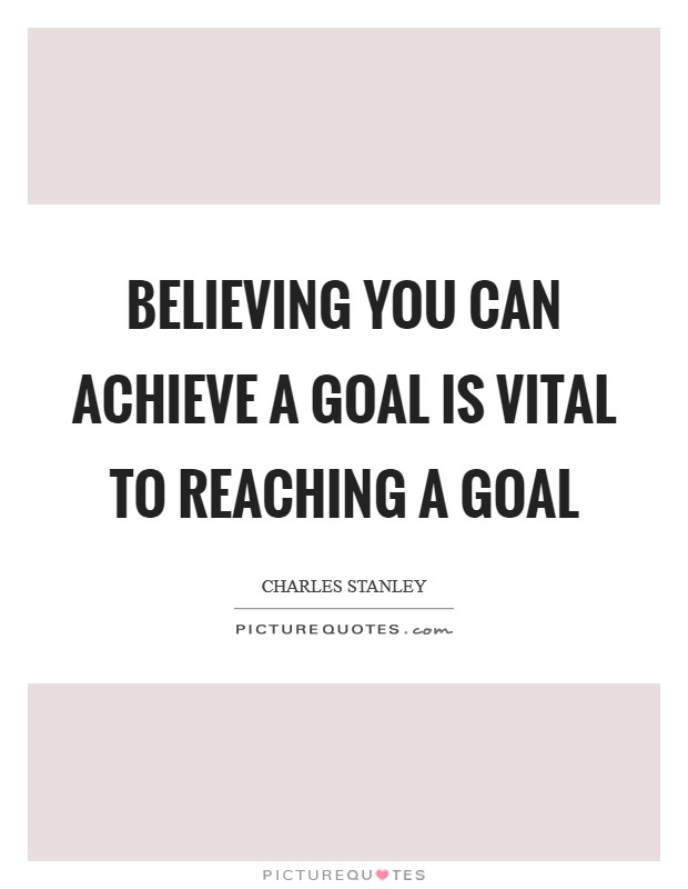 Believing you can achieve a goal is vital to reaching a goal Picture Quote #1