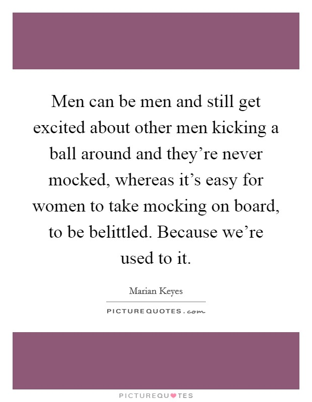 Men can be men and still get excited about other men kicking a ball around and they're never mocked, whereas it's easy for women to take mocking on board, to be belittled. Because we're used to it Picture Quote #1