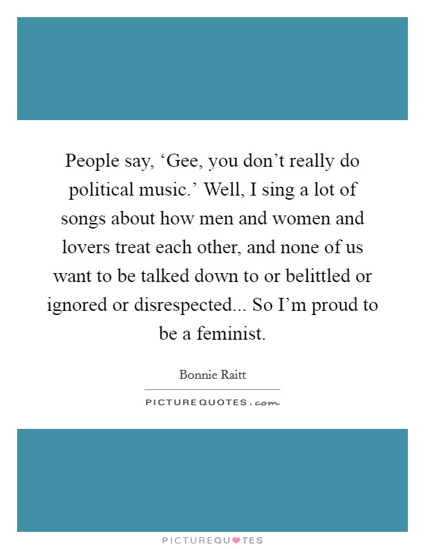 People say, 'Gee, you don't really do political music.' Well, I sing a lot of songs about how men and women and lovers treat each other, and none of us want to be talked down to or belittled or ignored or disrespected... So I'm proud to be a feminist Picture Quote #1