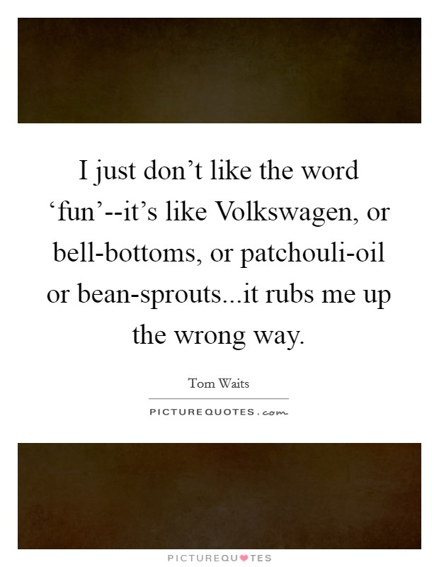 I just don't like the word 'fun'--it's like Volkswagen, or bell-bottoms, or patchouli-oil or bean-sprouts...it rubs me up the wrong way Picture Quote #1