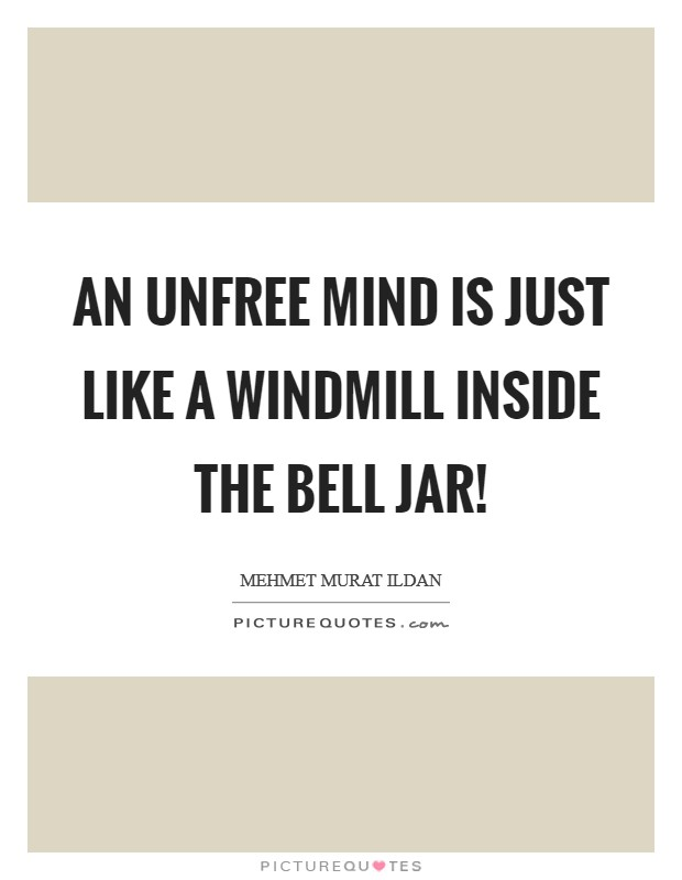 An unfree mind is just like a windmill inside the bell jar! Picture Quote #1