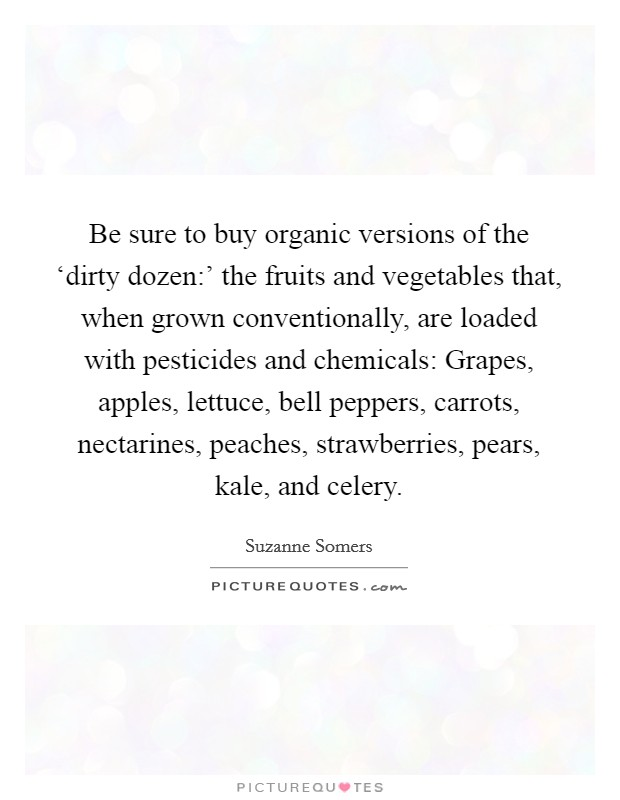 Be sure to buy organic versions of the 'dirty dozen:' the fruits and vegetables that, when grown conventionally, are loaded with pesticides and chemicals: Grapes, apples, lettuce, bell peppers, carrots, nectarines, peaches, strawberries, pears, kale, and celery Picture Quote #1