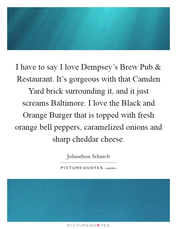 I have to say I love Dempsey's Brew Pub and Restaurant. It's gorgeous with that Camden Yard brick surrounding it, and it just screams Baltimore. I love the Black and Orange Burger that is topped with fresh orange bell peppers, caramelized onions and sharp cheddar cheese Picture Quote #1