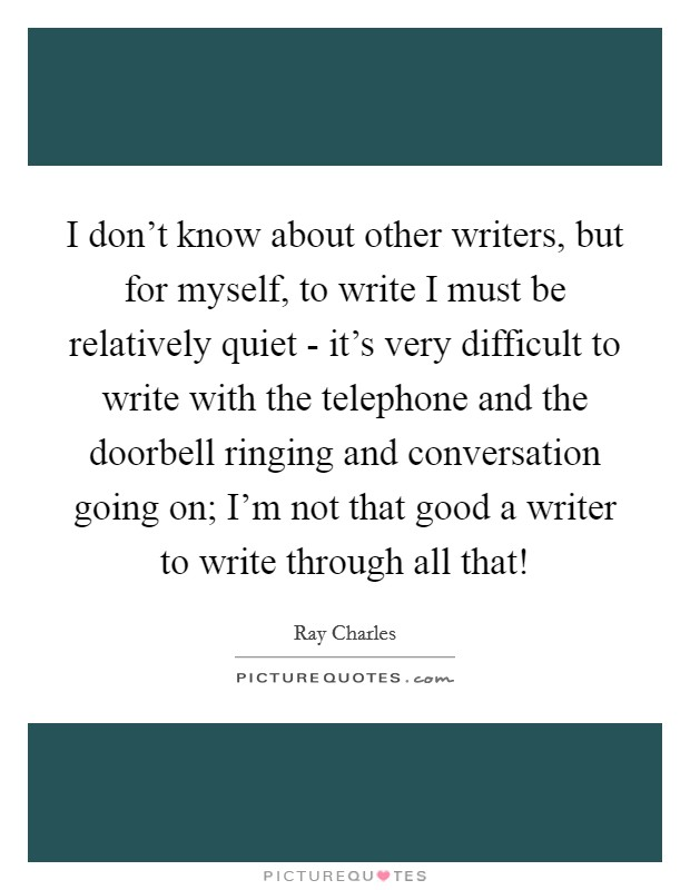 I don't know about other writers, but for myself, to write I must be relatively quiet - it's very difficult to write with the telephone and the doorbell ringing and conversation going on; I'm not that good a writer to write through all that! Picture Quote #1